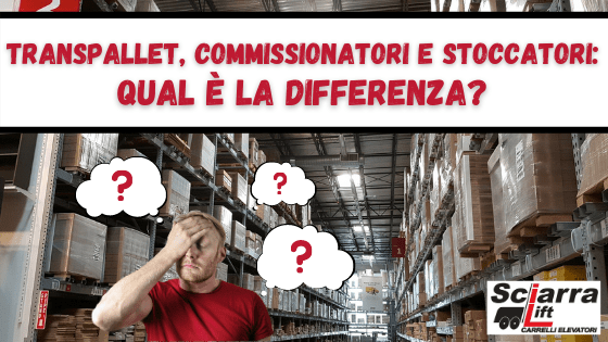 Transpallet, commissionatore, stoccatore qual è la differenza